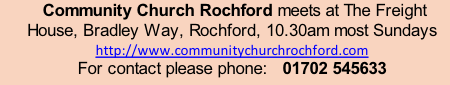 Community Church Rochford meets at The Freight House, Bradley Way, Rochford, 10.30am most Sundays  http://www.communitychurchrochford.com For contact please phone:   01702 545633