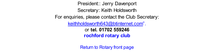 "President:: Jerry Davenport Secretary: Keith Holdsworth  For enquiries, please contact the Club Secretary: keithholdsworth643@btinternet.com"".  or tel. 01702 559246 rochford rotary club  Return to Rotary front page"