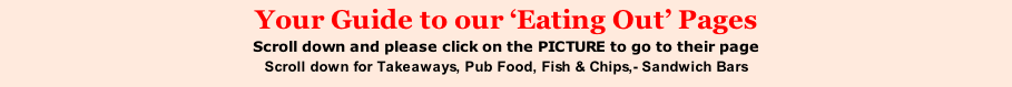 Your Guide to our 'Eating Out' Pages Scroll down and please click on the PICTURE to go to their page Scroll down for Takeaways, Pub Food, Fish & Chips,- Sandwich Bars
