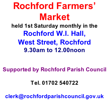 Rochford Farmers' Market held 1st Saturday monthly in the  Rochford W.I. Hall,  West Street, Rochford 9.30am to 12.00noon   Supported by Rochford Parish Council  Tel. 01702 540722  clerk@rochfordparishcouncil.gov.uk