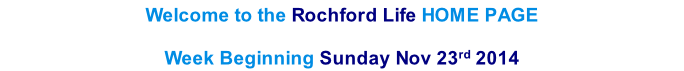 Welcome to the Rochford Life HOME PAGE  Week Beginning Sunday Nov 23rd 2014    th  2013