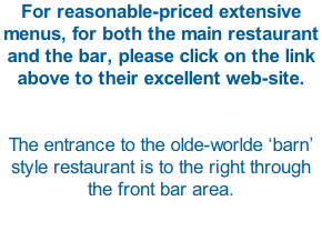For reasonable-priced extensive menus, for both the main restaurant and the bar, please click on the link above to their excellent web-site.   The entrance to the olde-worlde 'barn' style restaurant is to the right through the front bar area.