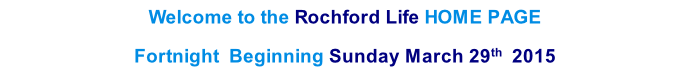Welcome to the Rochford Life HOME PAGE  Fortnight  Beginning Sunday March 29th  2015    th  2013