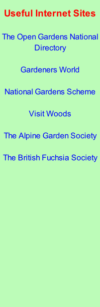 Useful Internet Sites  The Open Gardens National Directory  Gardeners World  National Gardens Scheme  Visit Woods  The Alpine Garden Society  The British Fuchsia Society
